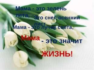 Мама - это зелень лета, Это снег, осенний лист, Мама - это лучик света, Мама