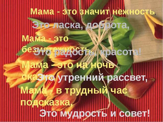 Мама - это значит нежность, Это ласка, доброта, Мама - это безмятежность, Это...