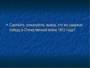 Сделайте, пожалуйста, вывод, кто же одержал победу в Отечественной войне 1812