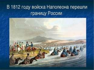 В 1812 году войска Наполеона перешли границу России