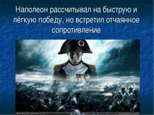 Наполеон рассчитывал на быструю и лёгкую победу, но встретил отчаянное сопрот