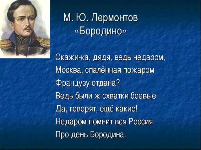 М. Ю. Лермонтов «Бородино» Скажи-ка, дядя, ведь недаром, Москва, спалённая по...