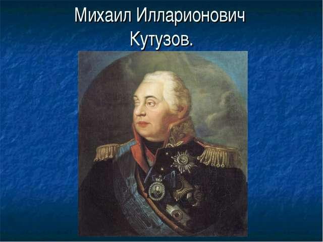 Михаил Илларионович Кутузов.