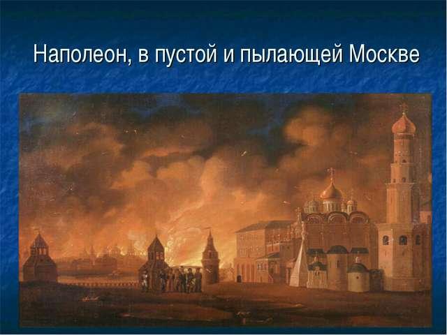 Наполеон, в пустой и пылающей Москве