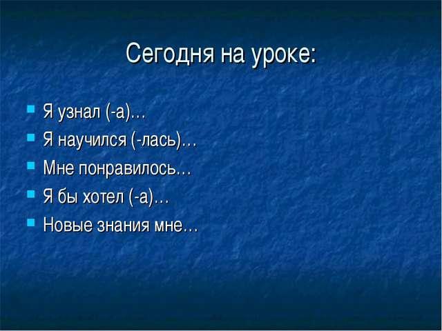 Сегодня на уроке: Я узнал (-а)… Я научился (-лась)… Мне понравилось… Я бы хот...