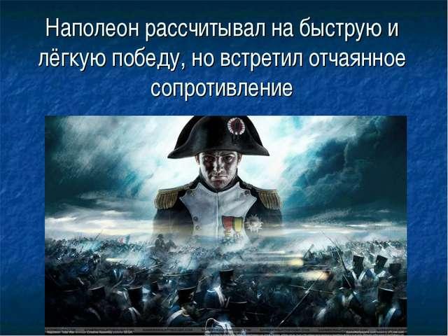 Наполеон рассчитывал на быструю и лёгкую победу, но встретил отчаянное сопрот...
