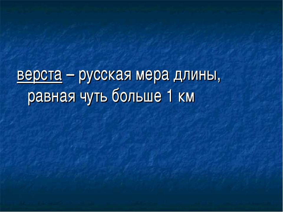 верста – русская мера длины, равная чуть больше 1 км