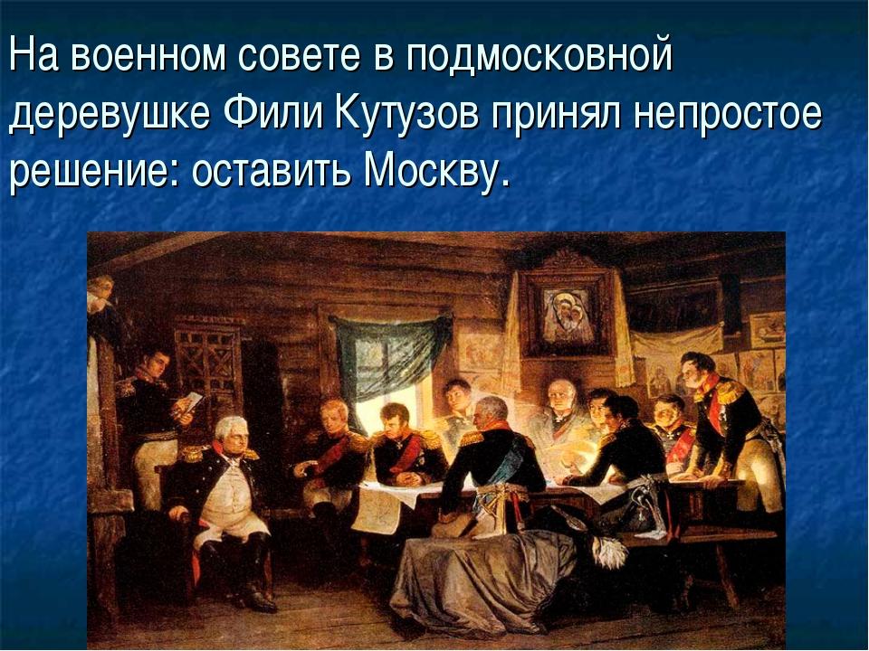 На военном совете в подмосковной деревушке Фили Кутузов принял непростое реше...