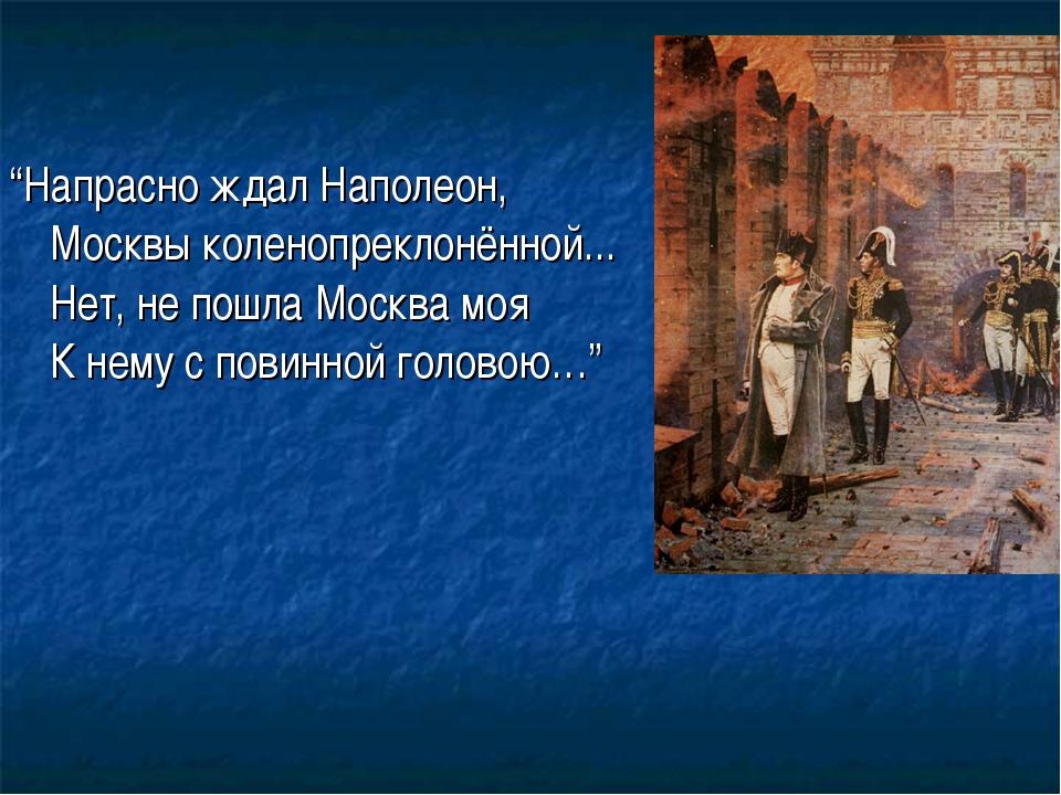 """""""Напрасно ждал Наполеон, Москвы коленопреклонённой... Нет, не пошла Москва мо..."""