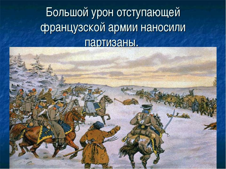 Большой урон отступающей французской армии наносили партизаны.