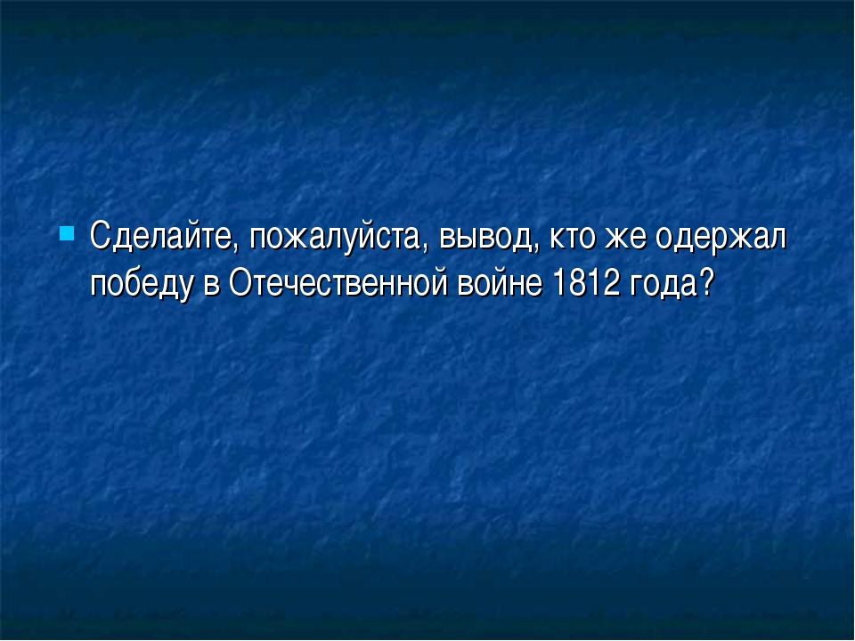 Сделайте, пожалуйста, вывод, кто же одержал победу в Отечественной войне 1812...