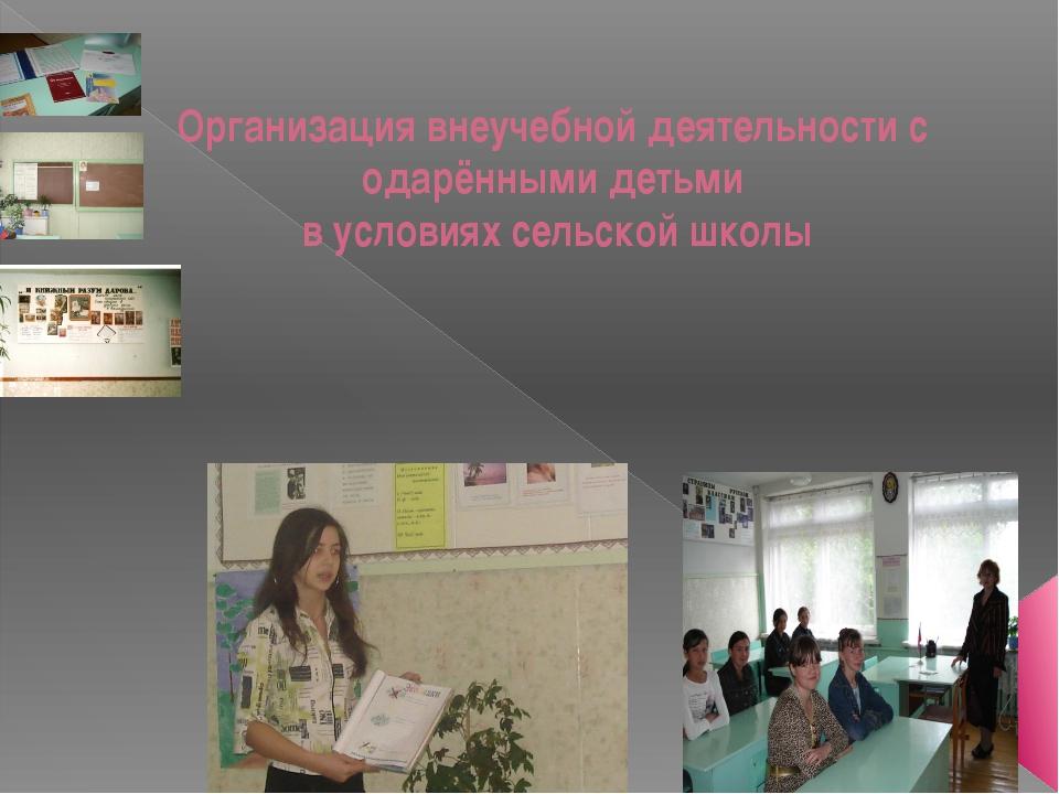 Организация внеучебной деятельности с одарёнными детьми в условиях сельской ш...