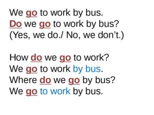 We go to work by bus. Do we go to work by bus? (Yes, we do./ No, we don't.) H
