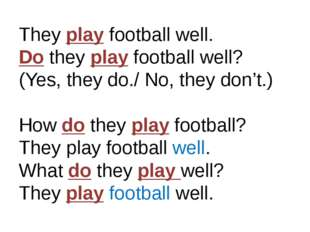 They play football well. Do they play football well? (Yes, they do./ No, they