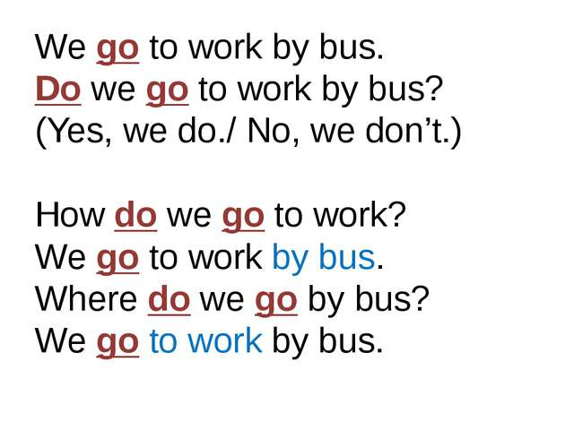 We go to work by bus. Do we go to work by bus? (Yes, we do./ No, we don't.) H...