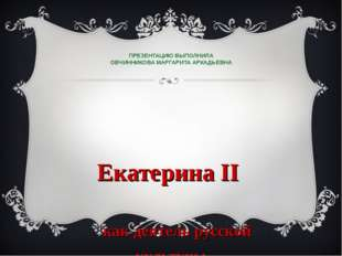 ПРЕЗЕНТАЦИЮ ВЫПОЛНИЛА ОВЧИННИКОВА МАРГАРИТА АРКАДЬЕВНА Екатерина II как деят