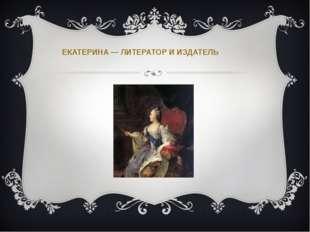 ЕКАТЕРИНА — ЛИТЕРАТОР И ИЗДАТЕЛЬ
