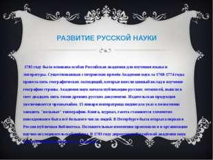 РАЗВИТИЕ РУССКОЙ НАУКИ В 1783 году была основана особая Российская академия д