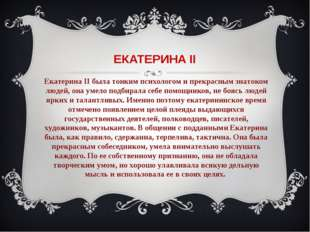 ЕКАТЕРИНА II Екатерина II была тонким психологом и прекрасным знатоком людей,