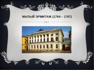МАЛЫЙ ЭРМИТАЖ (1764 – 1767)
