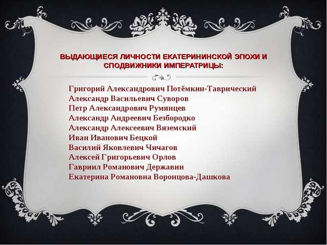 ВЫДАЮЩИЕСЯ ЛИЧНОСТИ ЕКАТЕРИНИНСКОЙ ЭПОХИ И СПОДВИЖНИКИ ИМПЕРАТРИЦЫ: Григорий...