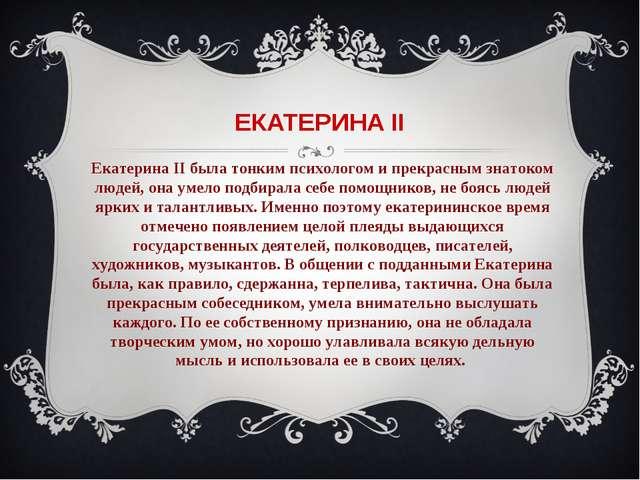 ЕКАТЕРИНА II Екатерина II была тонким психологом и прекрасным знатоком людей,...