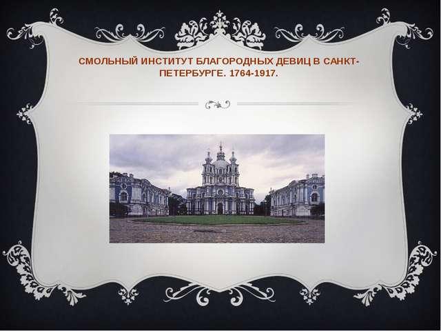 СМОЛЬНЫЙ ИНСТИТУТ БЛАГОРОДНЫХ ДЕВИЦ В САНКТ-ПЕТЕРБУРГЕ. 1764-1917.