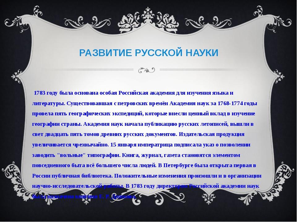 РАЗВИТИЕ РУССКОЙ НАУКИ В 1783 году была основана особая Российская академия д...