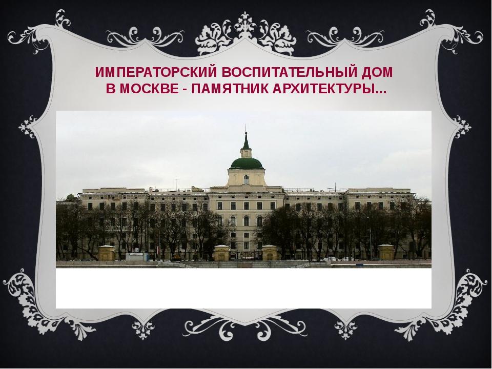 ИМПЕРАТОРСКИЙ ВОСПИТАТЕЛЬНЫЙ ДОМ В МОСКВЕ - ПАМЯТНИК АРХИТЕКТУРЫ...