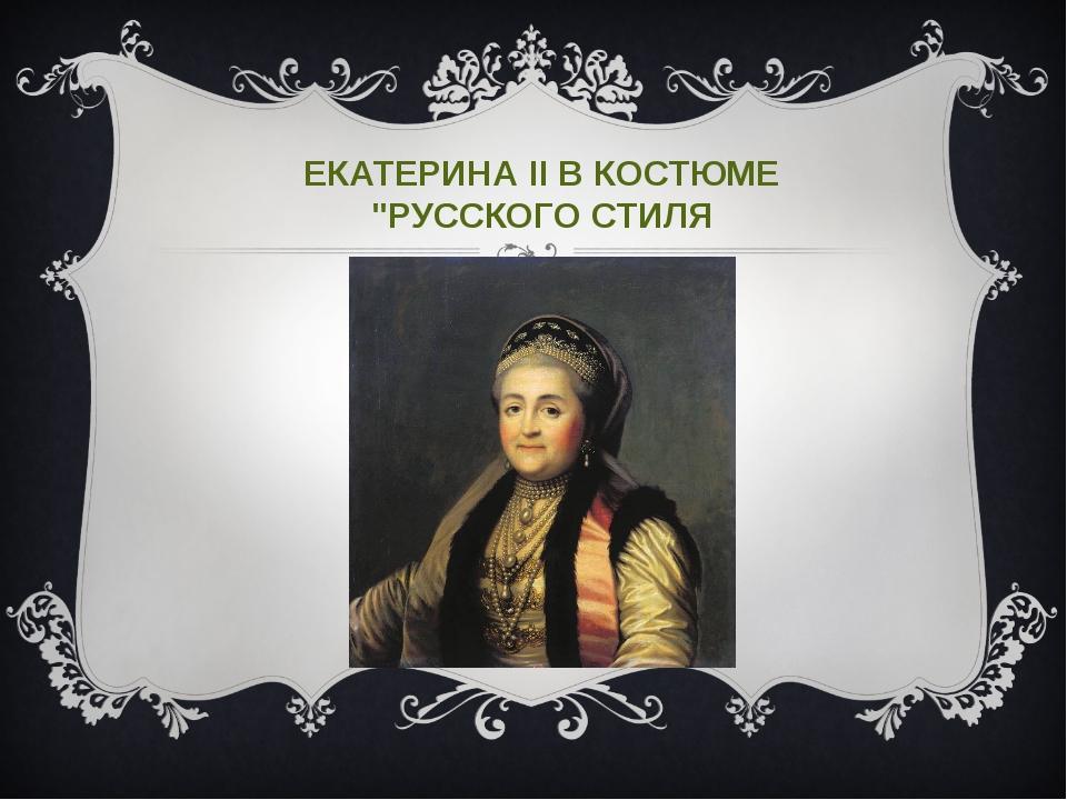 """ЕКАТЕРИНА II В КОСТЮМЕ """"РУССКОГО СТИЛЯ"""