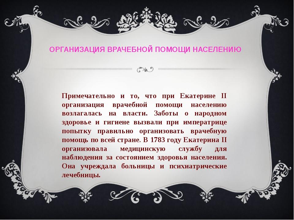 ОРГАНИЗАЦИЯ ВРАЧЕБНОЙ ПОМОЩИ НАСЕЛЕНИЮ Примечательно и то, что при Екатерине...