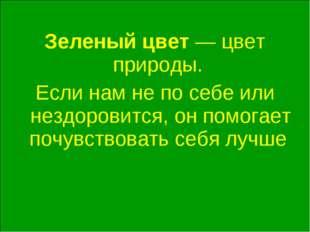 Зеленый цвет — цвет природы. Если нам не по себе или нездоровится, он помога