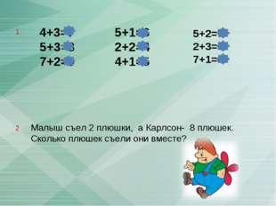 4+3=7 5+3=8 7+2=9 5+1=6 2+2=4 4+1=5 Малыш съел 2 плюшки, а Карлсон- 8 плюшек