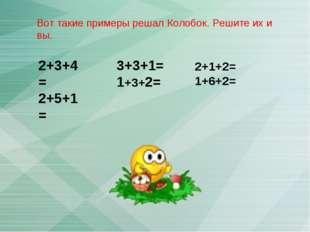 2+3+4= 2+5+1= 3+3+1= 1+3+2= Вот такие примеры решал Колобок. Решите их и вы.