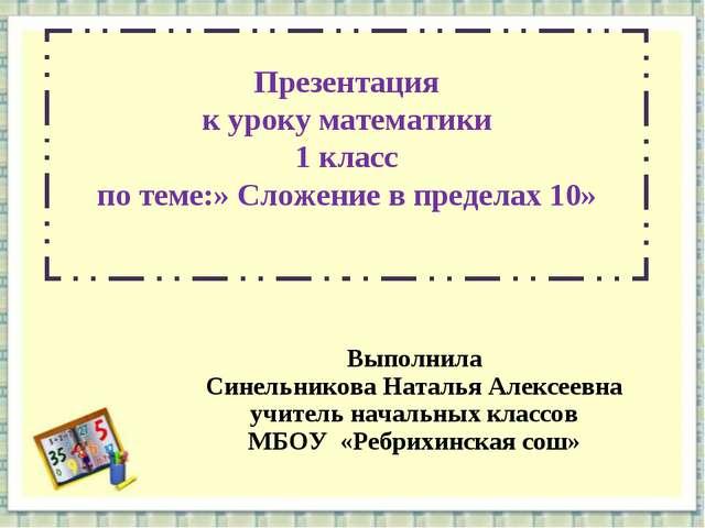 Презентация к уроку математики 1 класс по теме:» Сложение в пределах 10» Выпо...