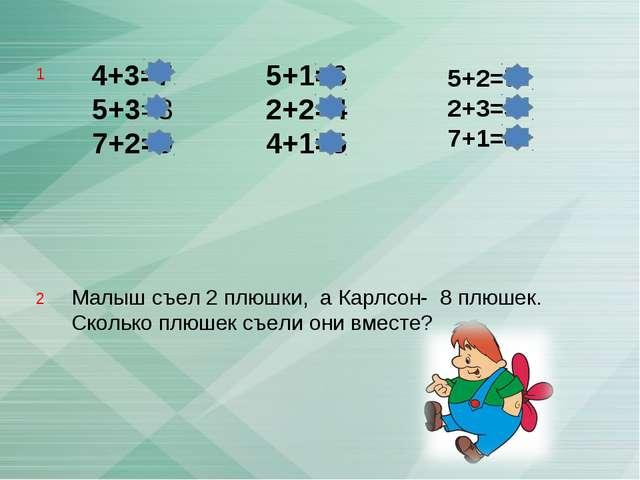 4+3=7 5+3=8 7+2=9 5+1=6 2+2=4 4+1=5 Малыш съел 2 плюшки, а Карлсон- 8 плюшек...