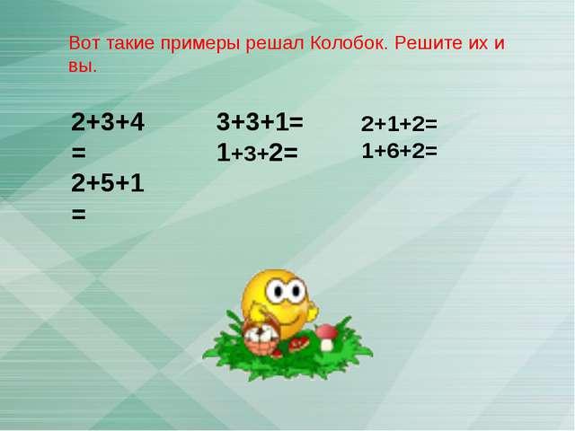 2+3+4= 2+5+1= 3+3+1= 1+3+2= Вот такие примеры решал Колобок. Решите их и вы....