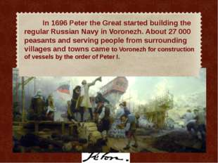 In 1696 Peter the Great started building the regular Russian Navy in Voronez