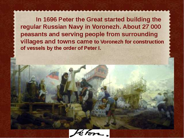 In 1696 Peter the Great started building the regular Russian Navy in Voronez...