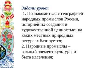 Задачи урока: 1. Познакомиться с географией народных промыслов России, истор