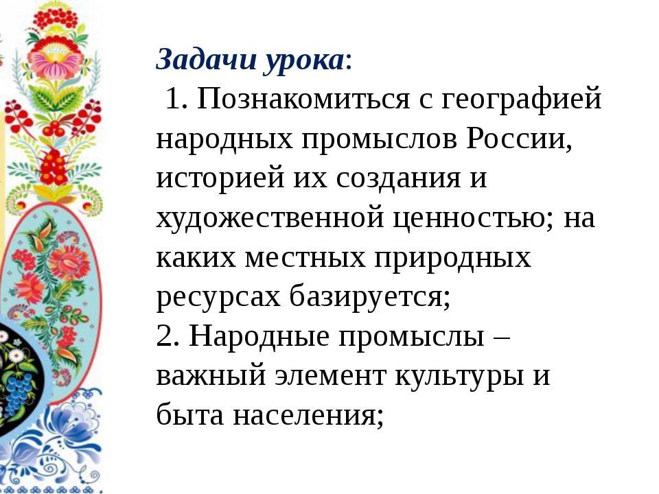 Задачи урока: 1. Познакомиться с географией народных промыслов России, истор...