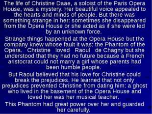 The life of Christine Daae, a soloist of the Paris Opera House, was a mystery