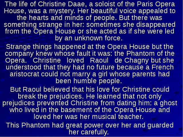 The life of Christine Daae, a soloist of the Paris Opera House, was a mystery...