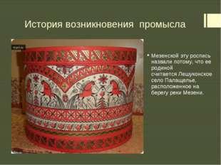 История возникновения промысла Мезенскойэту роспись назвали потому, что ее р
