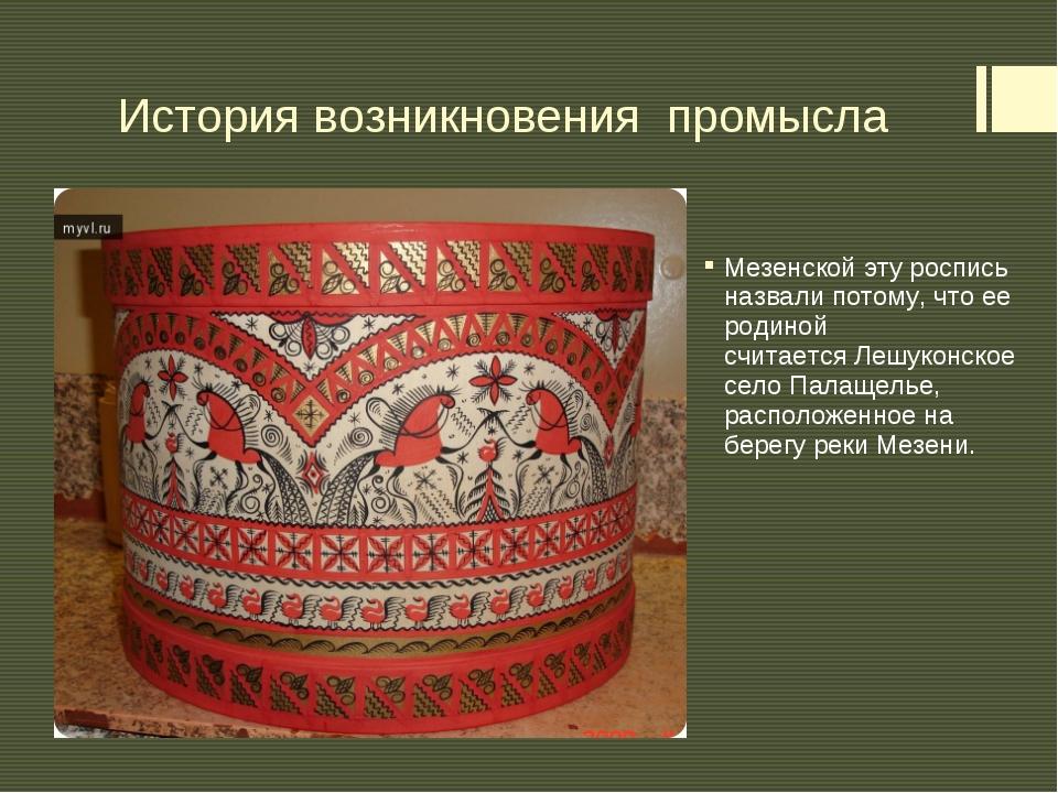 История возникновения промысла Мезенскойэту роспись назвали потому, что ее р...