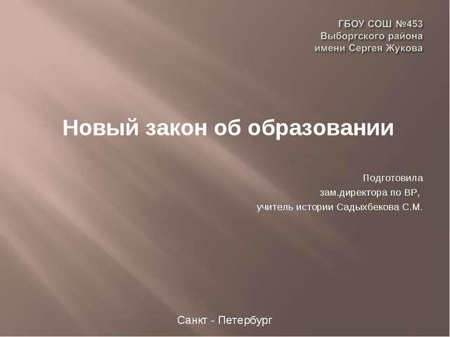 Новый закон об образовании Подготовила зам.директора по ВР, учитель истории...