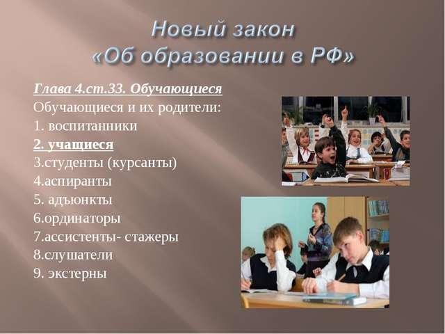 Глава 4.ст.33. Обучающиеся Обучающиеся и их родители: 1. воспитанники 2. учащ...