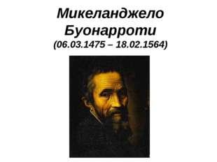 Микеланджело Буонарроти (06.03.1475 – 18.02.1564)