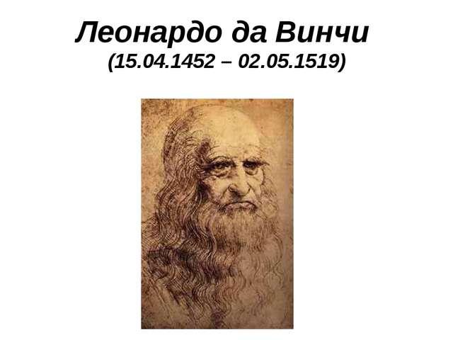 Леонардо да Винчи (15.04.1452 – 02.05.1519)