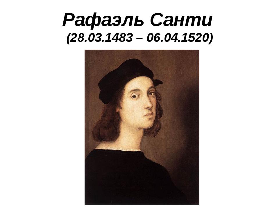 Рафаэль Санти (28.03.1483 – 06.04.1520)